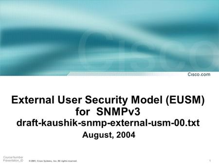 1 Course Number Presentation_ID © 2001, Cisco Systems, Inc. All rights reserved. External User Security Model (EUSM) for SNMPv3 draft-kaushik-snmp-external-usm-00.txt.