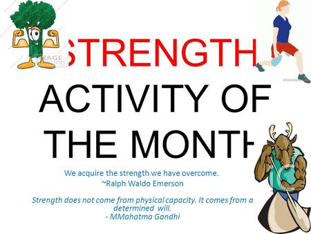 STRENGTH ACTIVITY OF THE MONTH We acquire the strength we have overcome. ~Ralph Waldo Emerson Strength does not come from physical capacity. It comes from.