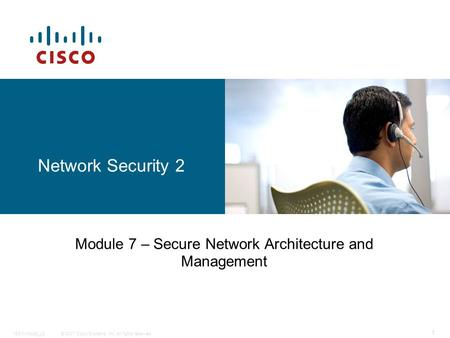 © 2007 Cisco Systems, Inc. All rights reserved.ISCW-Mod9_L8 1 Network Security 2 Module 7 – Secure Network Architecture and Management.