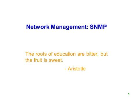 1 Network Management: SNMP The roots of education are bitter, but the fruit is sweet. - Aristotle.