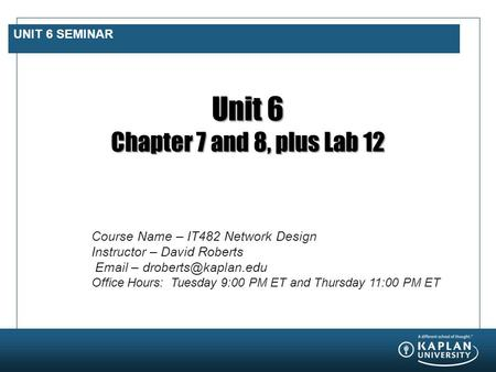 UNIT 6 SEMINAR Unit 6 Chapter 7 and 8, plus Lab 12 Course Name – IT482 Network Design Instructor – David Roberts  – Office Hours: