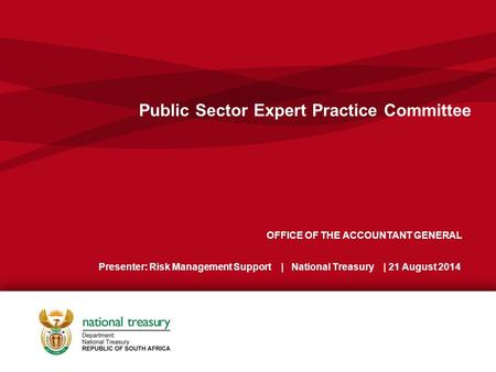 OFFICE OF THE ACCOUNTANT GENERAL Presenter: Risk Management Support | National Treasury | 21 August 2014 Public Sector Expert Practice Committee.