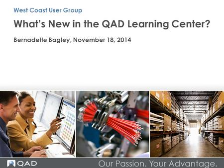 What's New in the QAD Learning Center? Bernadette Bagley, November 18, 2014 West Coast User Group.