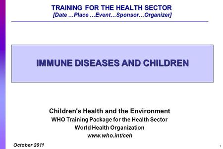 1 TRAINING FOR THE HEALTH SECTOR [Date …Place …Event…Sponsor…Organizer] IMMUNE DISEASES AND CHILDREN Children's Health and the Environment WHO Training.