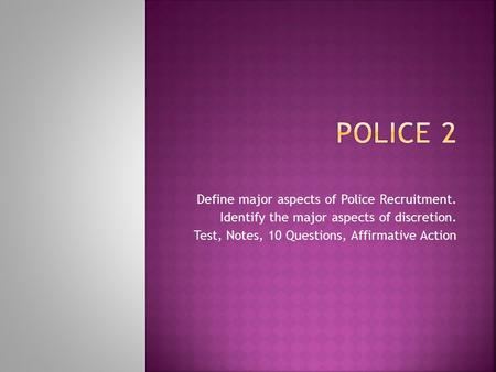 Define major aspects of Police Recruitment. Identify the major aspects of discretion. Test, Notes, 10 Questions, Affirmative Action.