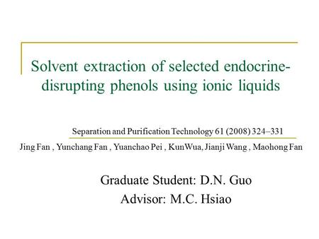 Solvent extraction of selected endocrine- disrupting phenols using ionic liquids Graduate Student: D.N. Guo Advisor: M.C. Hsiao Separation and Purification.