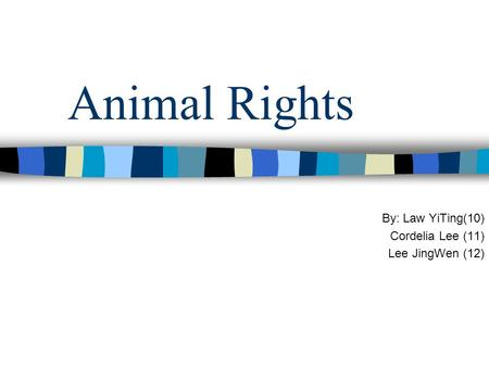 Animal Rights By: Law YiTing(10) Cordelia Lee (11) Lee JingWen (12)