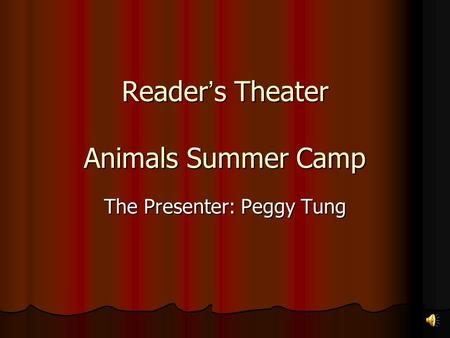 Reader ' s Theater Animals Summer Camp The Presenter: Peggy Tung.