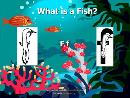 What is a Fish? What is a Fish? F f Fish PowerPoint created by MommyNature.comMommyNature.com Fish font by Zoo-phonics.comZoo-phonics.com.