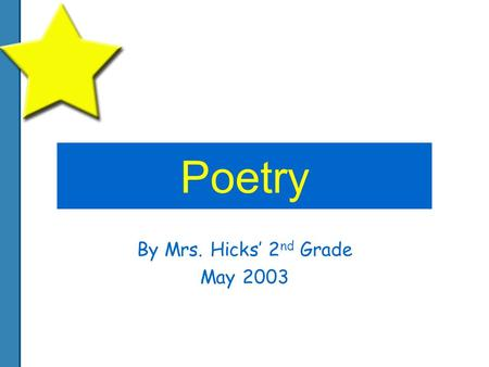 Poetry By Mrs. Hicks' 2 nd Grade May 2003. Spring The warm is starting. The green flowers are growing. You could go for a picnic And go swimming. You.