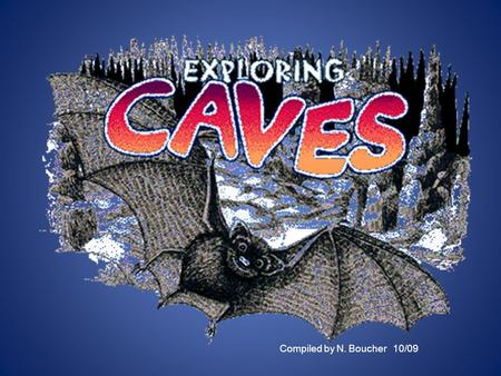 Compiled by N. Boucher 10/09. What is a cave? A cave is: A hole or tunnel into the earth with an opening to the surface Caves are located underground.