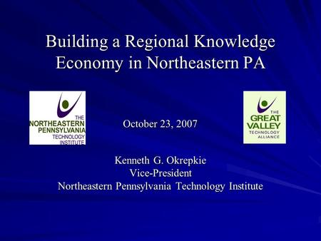 Building a Regional Knowledge Economy in Northeastern PA Building a Regional Knowledge Economy in Northeastern PA October 23, 2007 October 23, 2007 Kenneth.
