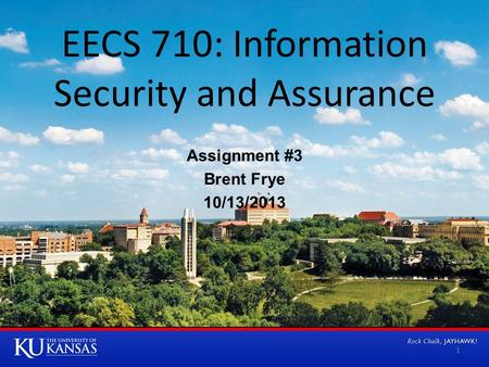EECS 710: Information Security and Assurance Assignment #3 Brent Frye 10/13/2013 1.