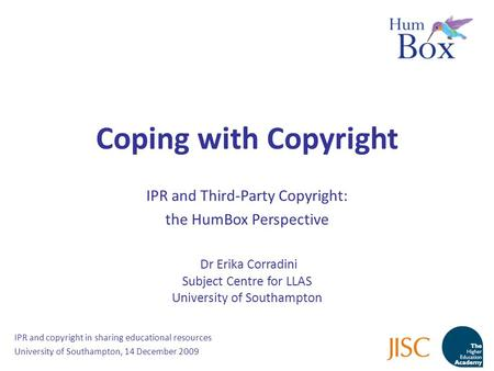 Coping with Copyright IPR and Third-Party Copyright: the HumBox Perspective Dr Erika Corradini Subject Centre for LLAS University of Southampton IPR and.