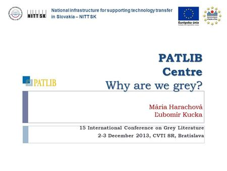 PATLIB Centre Why are we grey? Mária Harachová Ľubomír Kucka 15 International Conference on Grey Literature 2-3 December 2013, CVTI SR, Bratislava National.