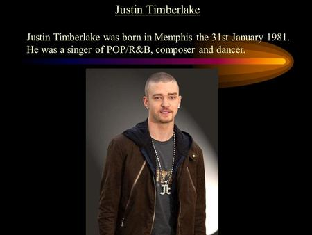Justin Timberlake Justin Timberlake was born in Memphis the 31st January 1981. He was a singer of POP/R&B, composer and dancer.