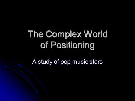 The Complex World of Positioning A study of pop music stars.