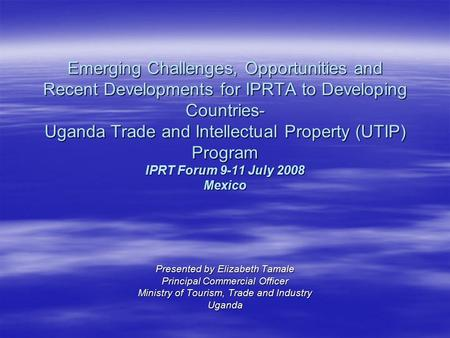 Emerging Challenges, Opportunities and Recent Developments for IPRTA to Developing Countries- Uganda Trade and Intellectual Property (UTIP) Program IPRT.