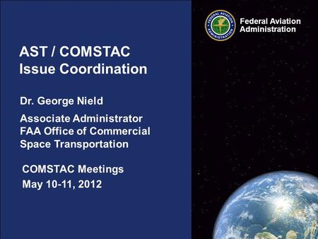 Federal Aviation Administration May 10-11, 2012 AST / COMSTAC Issue Coordination COMSTAC Meetings Dr. George Nield Associate Administrator FAA Office of.
