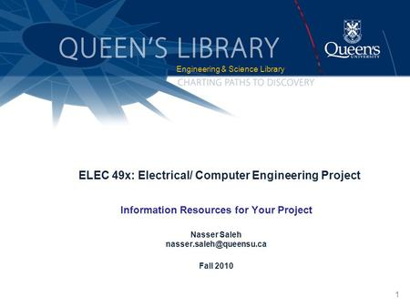 1 ELEC 49x: Electrical/ Computer Engineering Project Information Resources for Your Project Nasser Saleh Fall 2010 Engineering.
