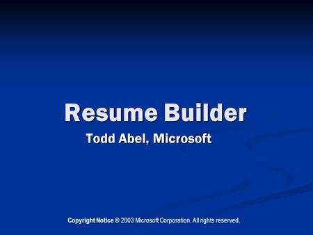 Resume Builder Todd Abel, Microsoft Copyright Notice © 2003 Microsoft Corporation. All rights reserved.