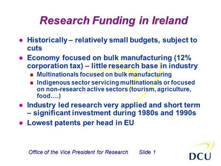 Office of the Vice President for ResearchSlide 1 Research Funding in Ireland l Historically – relatively small budgets, subject to cuts l Economy focused.