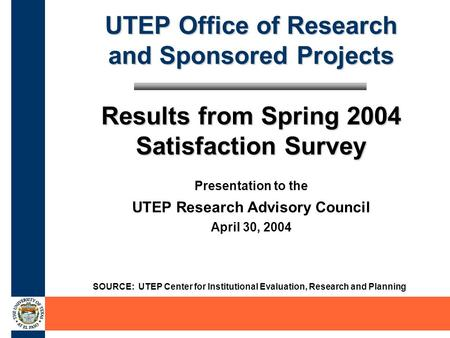 UTEP Office of Research and Sponsored Projects Results from Spring 2004 Satisfaction Survey SOURCE: UTEP Center for Institutional Evaluation, Research.
