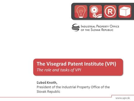 The Visegrad Patent Institute (VPI) The role and tasks of VPI Ľuboš Knoth, President of the Industrial Property Office of the Slovak Republic www.upv.sk.