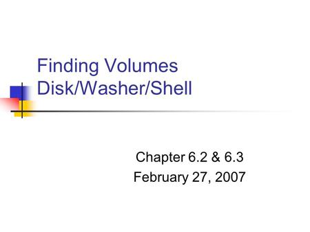 Finding Volumes Disk/Washer/Shell Chapter 6.2 & 6.3 February 27, 2007.
