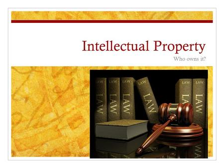 "Intellectual Property Who owns it?. Copyright Laws US Constitution under Article 1, Section 8, ""The Congress shall have Power…To promote the Progress."