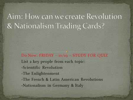 Do Now: FRIDAY – 10/19 – STUDY FOR QUIZ List 2 key people from each topic: -Scientific Revolution -The Enlightenment -The French & Latin American Revolutions.