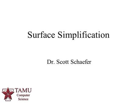 1 Dr. Scott Schaefer Surface Simplification. 2/32 Surface Simplification Given a closed polygon model, reduce the number of polygons and maintain appearance.
