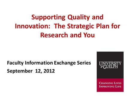Supporting Quality and Innovation: The Strategic Plan for Research and You Faculty Information Exchange Series September 12, 2012.
