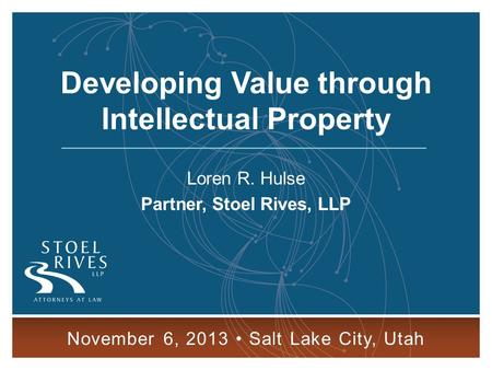 Developing Value through Intellectual Property November 6, 2013 SALT LAKE CITY 1 Developing Value through Intellectual Property Loren R. Hulse Partner,