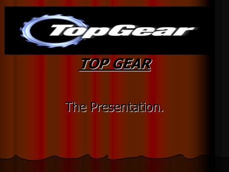 TOP GEAR The Presentation.. What is Top Gear? Top Gear is a primetime BBC television series about motor vehicles, mainly cars. The show has won several.