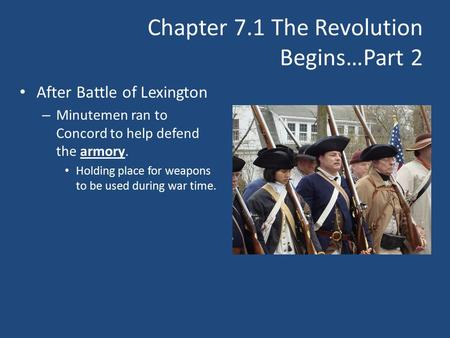 Chapter 7.1 The Revolution Begins…Part 2 After Battle of Lexington – Minutemen ran to Concord to help defend the armory. Holding place for weapons to be.