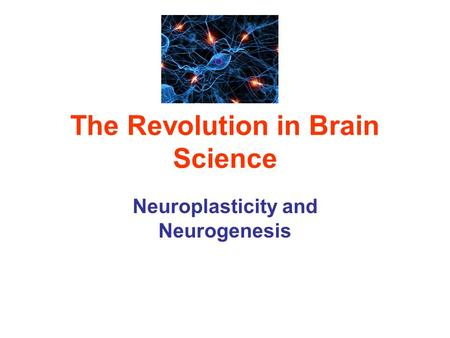 The Revolution in Brain Science Neuroplasticity and Neurogenesis.