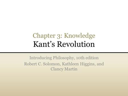 Chapter 3: Knowledge Kant's Revolution Introducing Philosophy, 10th edition Robert C. Solomon, Kathleen Higgins, and Clancy Martin.