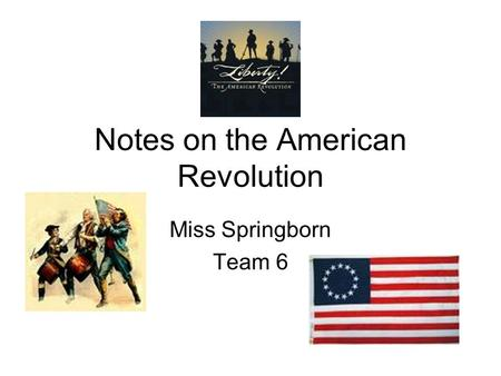Notes on the American Revolution Miss Springborn Team 6.