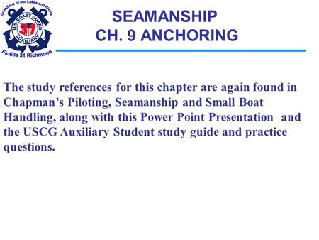 SEAMANSHIP CH. 9 ANCHORING The study references for this chapter are again found in Chapman's Piloting, Seamanship and Small Boat Handling, along with.