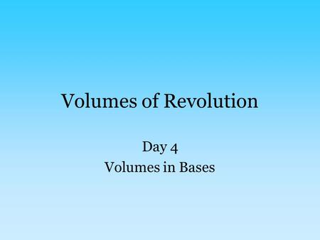 Volumes of Revolution Day 4 Volumes in Bases. The title is deceiving This section isn't actually rotations – instead, there will be a shape whose base.