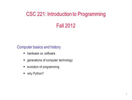 1 CSC 221: Introduction to Programming Fall 2012 Computer basics and history  hardware vs. software  generations of computer technology  evolution of.