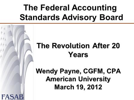 The Federal Accounting Standards Advisory Board The Revolution After 20 Years Wendy Payne, CGFM, CPA American University March 19, 2012.