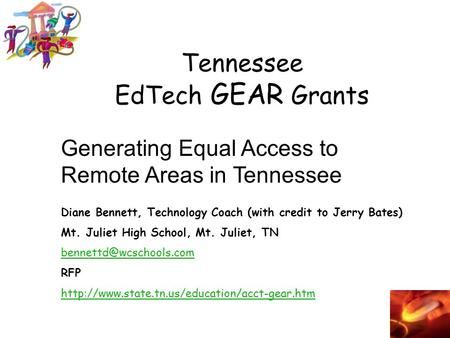 Tennessee EdTech GEAR Grants Generating Equal Access to Remote Areas in Tennessee Diane Bennett, Technology Coach (with credit to Jerry Bates) Mt. Juliet.