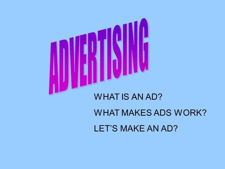 WHAT IS AN AD? WHAT MAKES ADS WORK? LET'S MAKE AN AD?