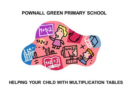 POWNALL GREEN PRIMARY SCHOOL HELPING YOUR CHILD WITH MULTIPLICATION TABLES.