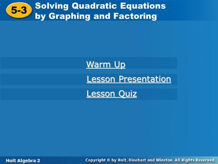 Holt Algebra 2 5-3 Solving Quadratic Equations by Graphing and Factoring 5-3 Solving Quadratic Equations by Graphing and Factoring Holt Algebra 2 Warm.