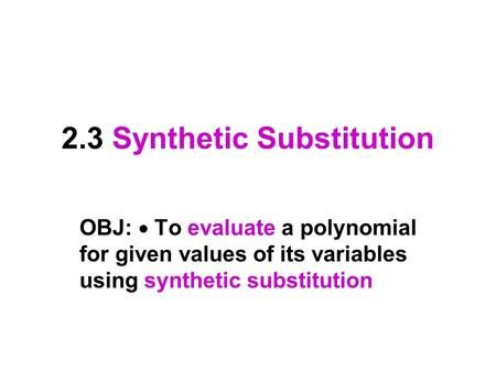 2.3 Synthetic Substitution OBJ:  To evaluate a polynomial for given values of its variables using synthetic substitution.