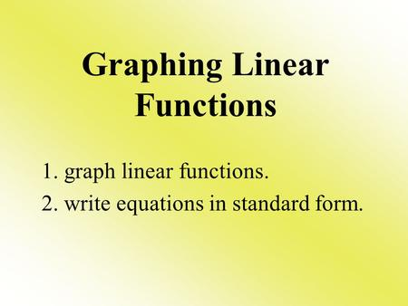 Graphing Linear Functions 1. graph linear functions. 2. write equations in standard form.