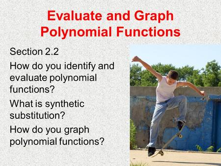 Evaluate and Graph Polynomial Functions Section 2.2 How do you identify and evaluate polynomial functions? What is synthetic substitution? How do you graph.